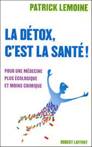 La détox, c'est la santé ! : pour une médecine plus écologique et moins chimique