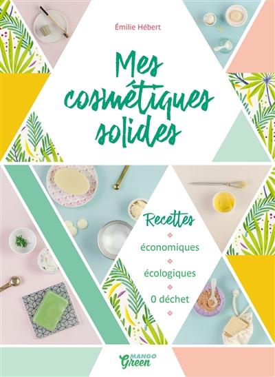 Mes cosmétiques solides : recettes économiques, écologiques, 0 déchet / photographies, stylisme et recettes Emilie Hébert | Hébert, Émilie (1984?-....). Auteur