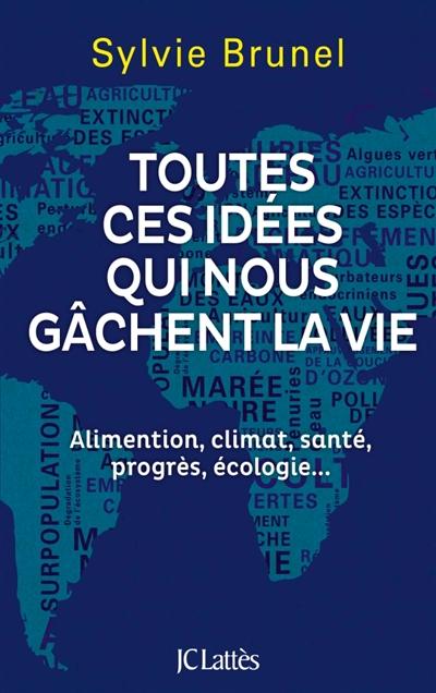 Toutes ces idées qui nous gâchent la vie : alimentation, climat, santé, progrès, écologie... |