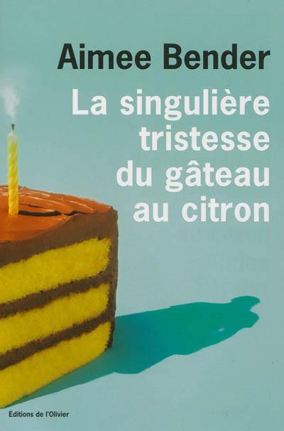 La singulière tristesse du gâteau au citron / Aimee Bender | Bender, Aimee. Auteur