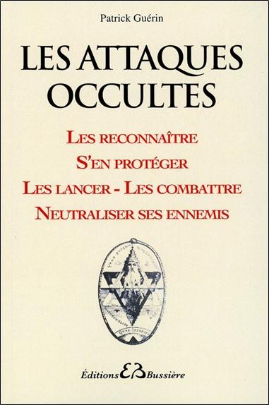 Les attaques occultes : les reconnaître, s'en protéger, les lancer, les combattre, neutraliser ses ennemis