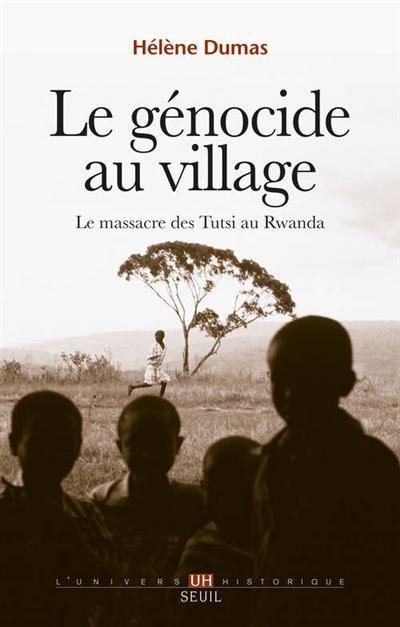 Le génocide au village : le massacre des Tutsi au Rwanda / Hélène Dumas | Dumas, Hélène (1981-....). Auteur