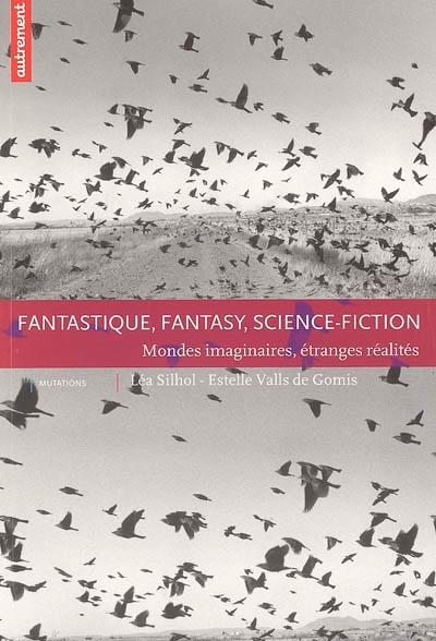 Fantastique, fantasy, science-fiction : mondes imaginaires, étranges réalités   Silhol, Léa (1967-....). Auteur