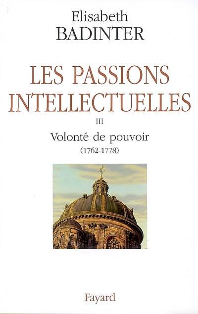 Les passions intellectuelles. Vol. 3. Volonté de pouvoir (1762-1778)