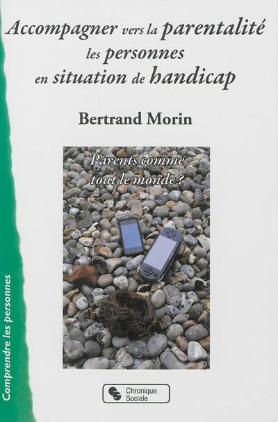 Accompagner vers la parentalité les personnes en situation de handicap : parents comme tout le monde ? | Morin, Bertrand (19..-....) - kinésithérapeute. Auteur