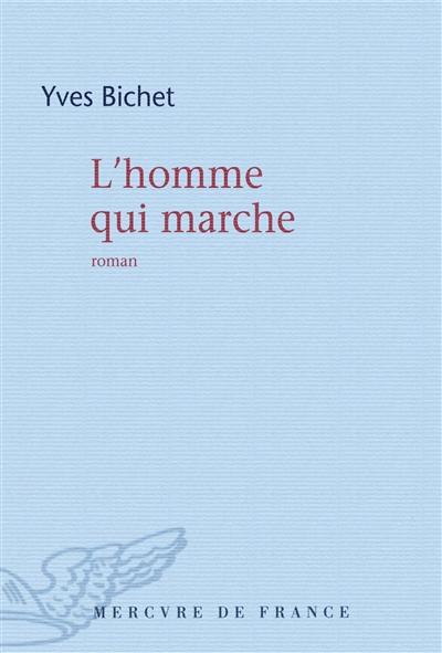 L' homme qui marche : roman / Yves Bichet | Bichet, Yves (1951-....). Auteur