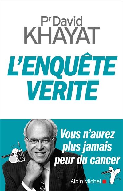 L' enquête vérité : vous n'aurez plus jamais peur du cancer / professeur David Khayat | Khayat, David (1956-....). Auteur