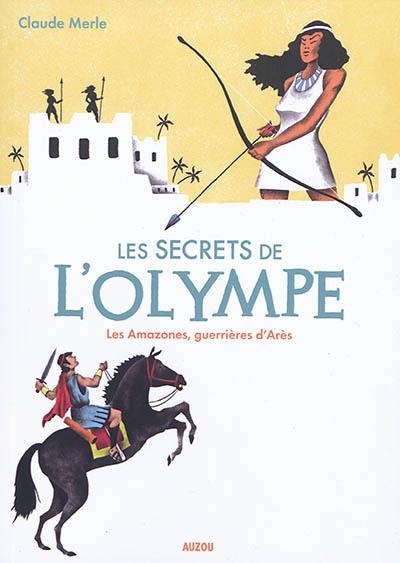 Les secrets de l'Olympe. Vol. 5. Les Amazones, guerrières d'Arès