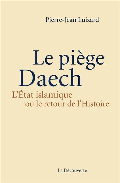 Le piège Daech : l'Etat islamique ou Le retour de l'histoire | Luizard, Pierre-Jean . Auteur