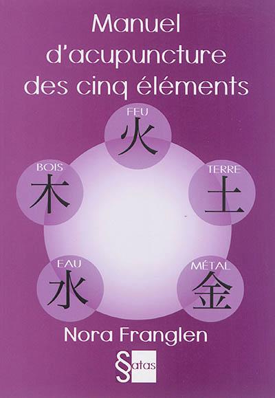 Manuel d'acupuncture des cinq éléments : guide pour la pratique de l'acupuncture des cinq éléments