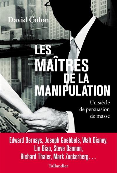 Les maîtres de la manipulation : un siècle de persuasion de masse : Edward Bernays, Joseph Goebbels, Walt Disney, Lin Biao, Steve Bannon, Richard Thaler, Mark Zuckerberg...