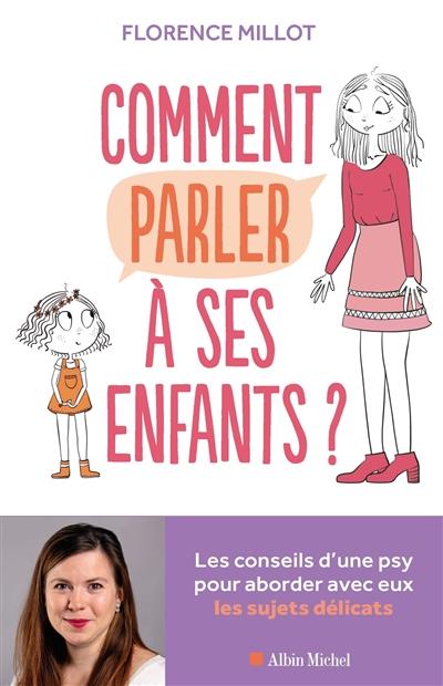 Comment parler à ses enfants ? : les conseils d'une psy pour aborder avec eux les sujets délicats | Millot, Florence. Auteur