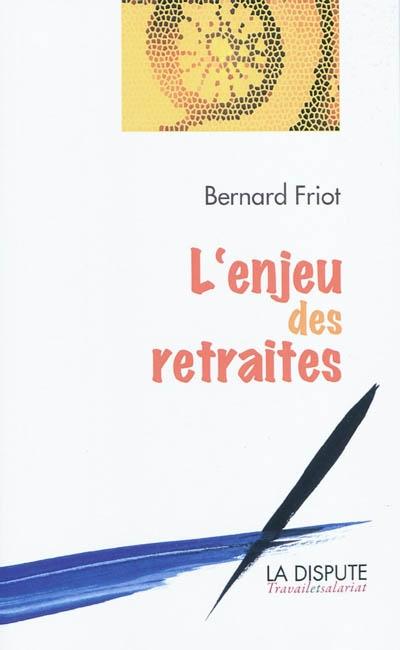 L' enjeu des retraites / Bernard Friot   Friot, Bernard (1951-....). Auteur