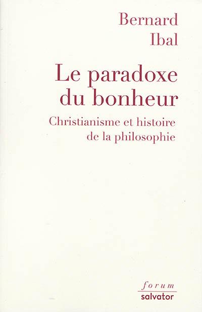 Le paradoxe du bonheur : christianisme et histoire de la philosophie