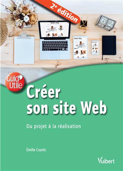 Créer son site web : du projet à la réalisation / Emilie Courts | Courts, Émilie (1984-....). Auteur