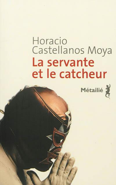 La servante et le catcheur / Horacio Castellanos Moya | Castellanos Moya, Horacio (1957-....). Auteur
