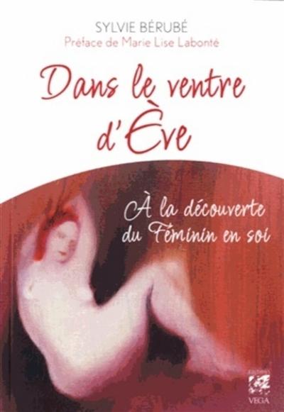 Dans le ventre d'Eve : à la découverte du féminin en soi