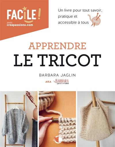 Apprendre le tricot : un livre pour tout savoir : pratique et accessible à tous