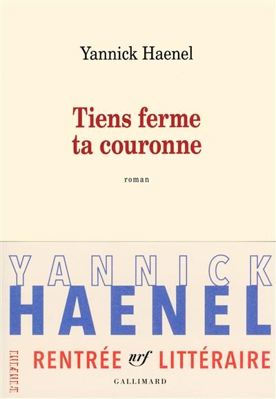 Tiens ferme ta couronne : roman | Haenel, Yannick. Auteur