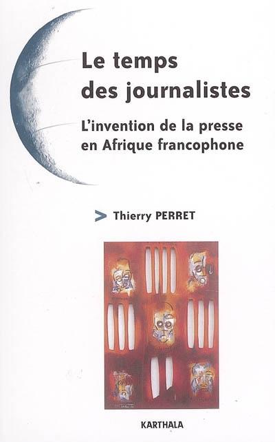 Le temps des journalistes : l'invention de la presse en Afrique francophone