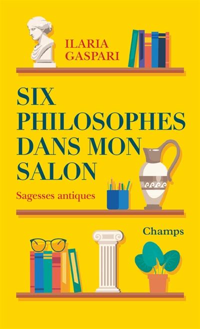 Six philosophes dans mon salon : sagesses antiques