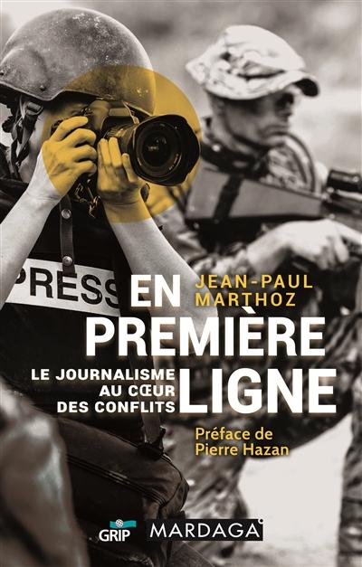 En première ligne : le journalisme au coeur des conflits / Jean-Paul Marthoz | Marthoz, Jean-Paul (1950-....). Auteur