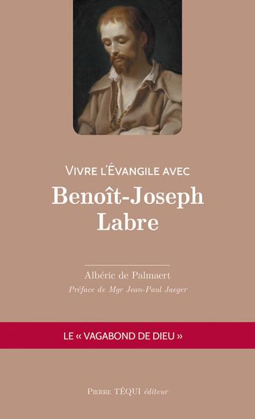 Vivre l'Evangile avec Benoît-Joseph Labre : le vagabond de Dieu