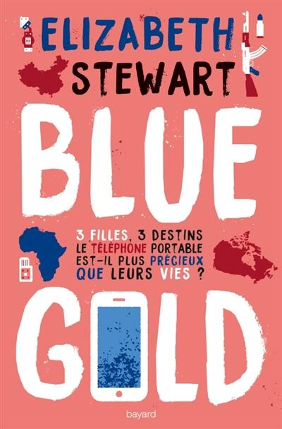 Blue gold : 3 flles, 3 destins : le téléphone portable est-il plus précieux que leurs vies ? | Stewart, Elisabeth. Auteur