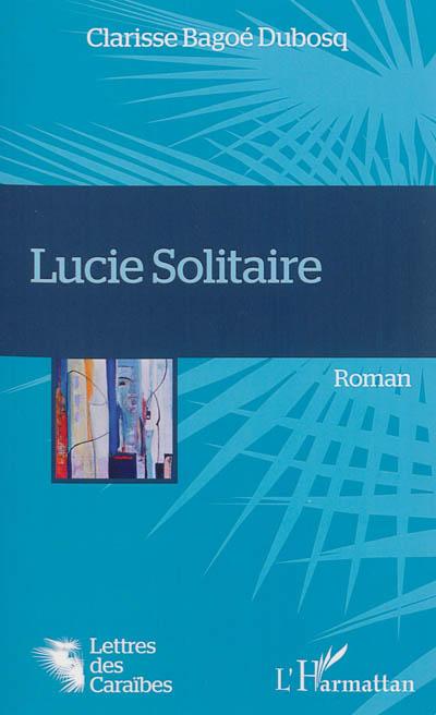 Lucie Solitaire : roman / Clarisse Bagoé Dubosq | Bagoé Dubosq, Clarisse. Auteur