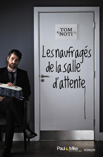 Les naufragés de la salle d'attente : roman / Tom Noti | Noti, Tom (1966-....). Auteur