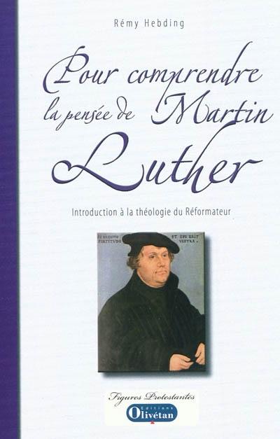 Pour comprendre la pensée de Martin Luther : introduction à la théologie du Réformateur