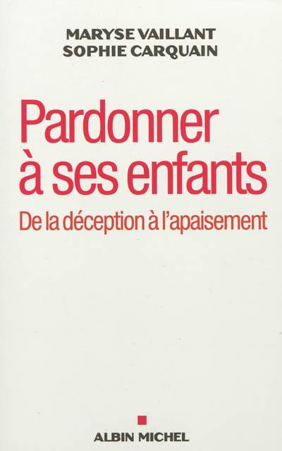 Pardonner à ses enfants : de la déception à l'apaisement | Vaillant, Maryse (1944-....). Auteur
