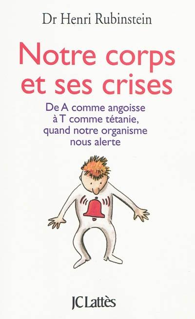 Notre corps et ses crises : de A comme Angoisse à T comme Tétanie, comprendre et surmonter toutes les crises | Rubinstein, Henri (1942-....). Auteur