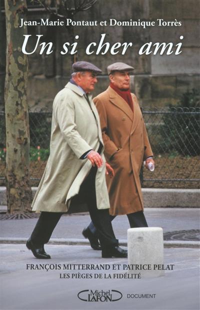 Un si cher ami : François Mitterrand et Patrice Pelat : les pièges de la fidélité