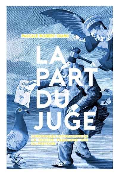 La part du juge : chroniques mordantes de la société française vue du prétoire