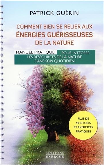Comment bien se relier aux énergies guérisseuses de la nature : manuel pratique pour intégrer les ressources de la nature dans son quotidien : plus de 50 rituels et exercices pratiques