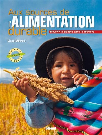 Aux sources de l'alimentation durable : nourrir la planète sans la détruire | Astruc, Lionel. Auteur