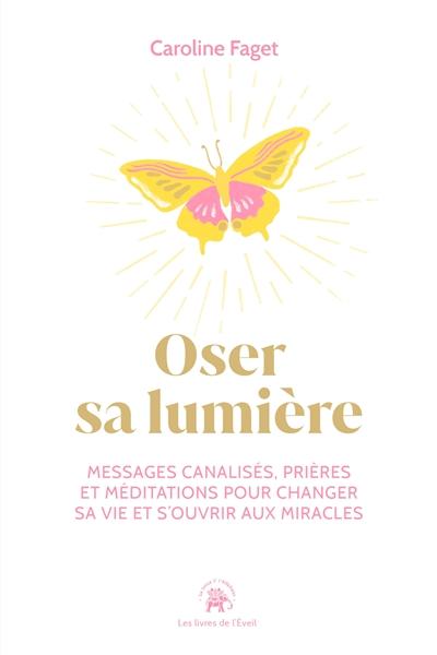 Oser sa lumière : messages canalisés, prières et méditations pour changer sa vie et s'ouvrir aux miracles