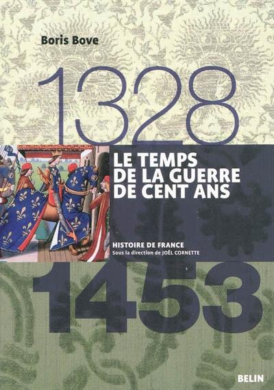 Le temps de la guerre de Cent Ans : 1328-1453 / Boris Bove | Bove, Boris (1970-....). Auteur