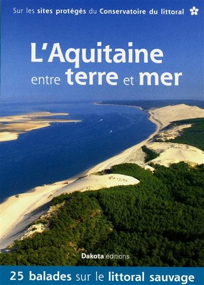 L'Aquitaine entre terre et mer : 25 balades sur le littoral sauvage : sur les sites protégés du Conservatoire du littoral  