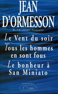 Le Vent du soir. Tous les hommes en sont fous. Le Bonheur à San-Miniato | Ormesson, Jean d' (1925-....). Auteur