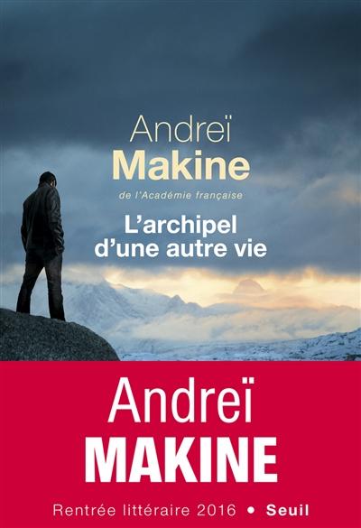 L' Archipel d'une autre vie / Andreï Makine | Makine, Andreï. Auteur