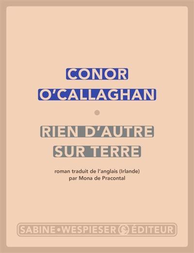 Rien d'autre sur terre : roman / Conor O'Callaghan   O'Callaghan, Conor (1968-....). Auteur
