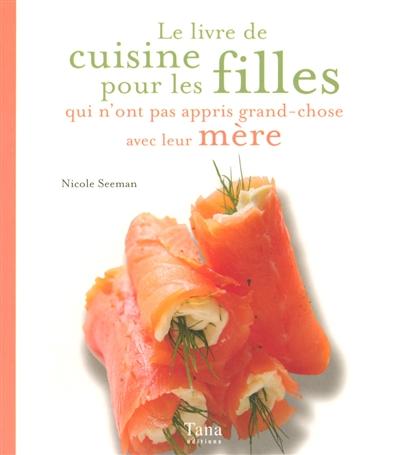 Le livre de cuisine pour les filles qui n'ont pas appris grand-chose avec leur mère / Nicole Seeman ; Photographies Raphaëlle Vidaling | Seeman, Nicole, auteur