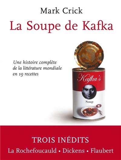 La soupe de Kafka : une histoire complète de la littérature mondiale en 19 recettes / Mark Crick | Crick, Mark (1962-....). Auteur