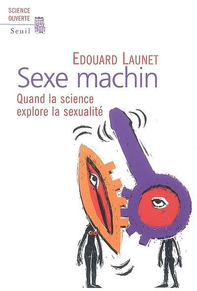 Sexe machin : quand la science explore la sexualité   Launet, Edouard. Auteur