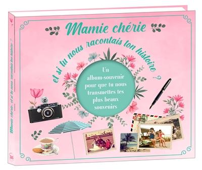 Mamie chérie, et si tu nous raconais ton histoire ? : un album souvenir pour que tu nous transmettes tes plus beaux souvenirs