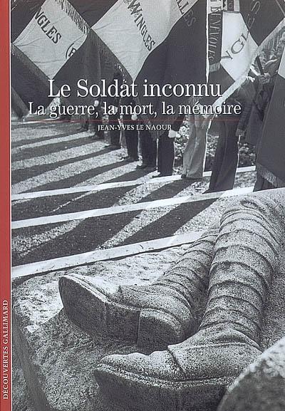 Le soldat inconnu : la guerre, la mort, la mémoire