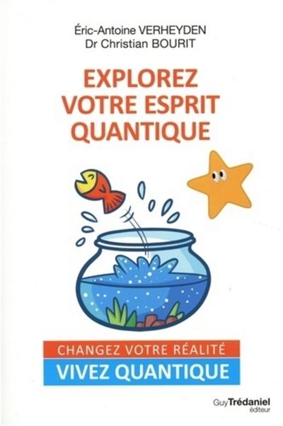Explorez votre esprit quantique : changez votre réalité, vivez quantique