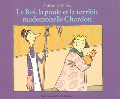 Le roi, la poule et la terrible mademoiselle Chardon / Catharina Valckx | Valckx, Catharina (1957-....). Auteur